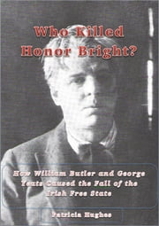 Who Killed Honor Bright? - How William Butler and George Yeats Caused the Fall of the Irish Free State ebook by Patricia Hughes