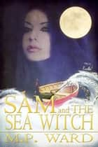 Sam and the Sea Witch ebook by M.P. Ward