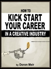 How to Kick Start Your Career in a Creative Industry ebook by Doron Meir