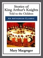 Stories of King Arthur's Knights ebook by Mary Macgregor