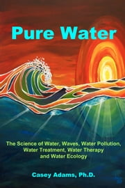 Pure Water - The Science of Water, Waves, Water Pollution, Water Treatment, Water Therapy and Water Ecology ebook by Case Adams Naturopath
