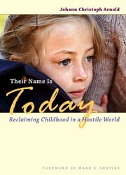 Their Name Is Today - Reclaiming Childhood in a Hostile World ebook by Johann Christoph Arnold,Mark Shriver
