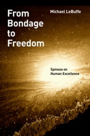From Bondage to Freedom: Spinoza on Human Excellence ebook by Michael LeBuffe