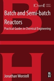 Batch and Semi-batch Reactors - Practical Guides in Chemical Engineering ebook by Jonathan Worstell