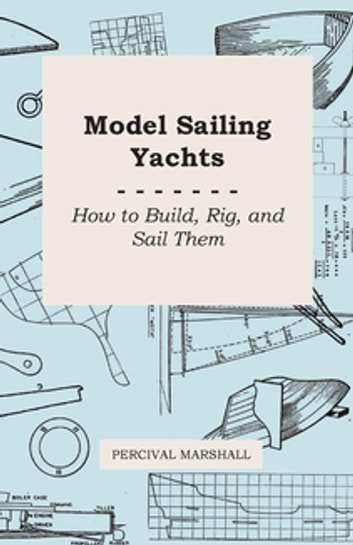 Model Sailing Yachts - How to Build, Rig, and Sail Them ebook by Percival Marshall