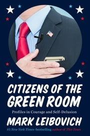 Citizens of the Green Room - Profiles in Courage and Self-Delusion ebook by Mark Leibovich