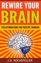 .Rewire Your Brain: 250 Affirmations for Positive Thinking ebook by J.D. Rockefeller