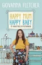 Happy Mum, Happy Baby - My adventures into motherhood ebook by Giovanna Fletcher