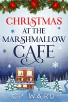 Christmas at the Marshmallow Cafe ebook by CP Ward
