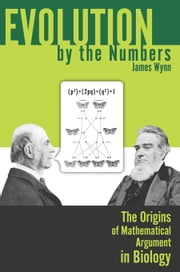 Evolution by the Numbers: The Origins of Mathematical Argument in Biology ebook by Wynn, James