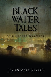 Black Water Tales: The Secret Keepers ebook by JeanNicole Rivers