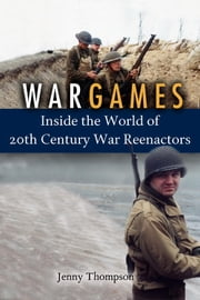 War Games - Inside the World of Twentieth-Century War Reenactors ebook by Jenny Thompson