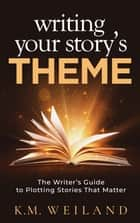 Writing Your Story's Theme: The Writer's Guide to Plotting Stories That Matter ebook by K.M. Weiland