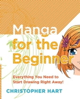 Manga for the Beginner - Everything you Need to Start Drawing Right Away! ebook by Christopher Hart