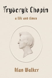 Fryderyk Chopin - A Life and Times ebook by Dr. Alan Walker