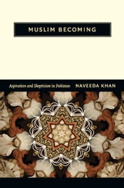 Muslim Becoming - Aspiration and Skepticism in Pakistan ebook by Naveeda Khan