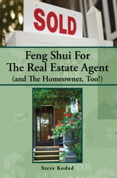 Feng Shui For The Real Estate Agent (and The Homeowner, Too!) ebook by Steve Kodad