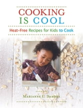 Cooking Is Cool - Heat-Free Recipes for Kids to Cook ebook by Marianne E. Dambra