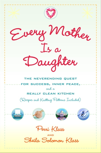 Every Mother Is a Daughter - The Neverending Quest for Success, Inner Peace, and a Really Clean Kitchen (Recipes and Knitting Patterns Included) ebook by Perri Klass,Sheila Solomon Klass