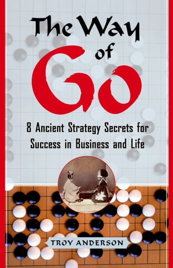The Way of Go - 8 Ancient Strategy Secrets for Success in Business and Life ebook by Troy Anderson