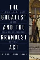 The Greatest and the Grandest Act - The Civil Rights Act of 1866 from Reconstruction to Today ebook by Christian G. Samito, Michael Vorenberg, Rebecca Zietlow,...
