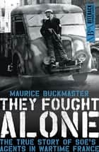 They Fought Alone - The True Story of SOE's Agents in Wartime France ebook by Maurice Buckmaster