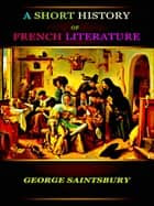 A Short History of French Literature ebook by George Saintsbury