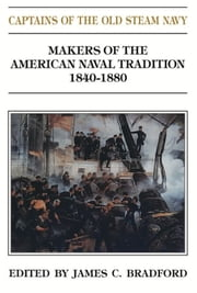Captains of the Old Steam Navy - Makers of the American Naval Tradition, 1840-1880 ebook by James C. Bradford