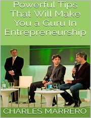 Powerful Tips That Will Make You a Guru In Entrepreneurship ebook by Charles Marrero
