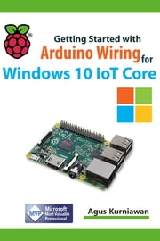 Getting Started with Arduino Wiring for Windows 10 IoT Core ebook by Agus Kurniawan