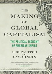 The Making of Global Capitalism - The Political Economy of American Empire ebook by Leo Panitch,Sam Gindin