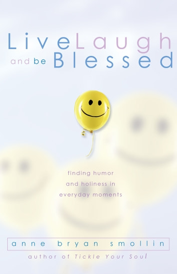 Live, Laugh, and Be Blessed - Finding Humor and Holiness in Everyday Moments ebook by Anne Bryan Smollin