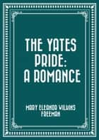 The Yates Pride: A Romance ebook by Mary Eleanor Wilkins Freeman