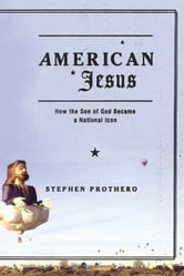 American Jesus - How the Son of God Became a National Icon ebook by Stephen Prothero