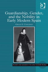Guardianship, Gender, and the Nobility in Early Modern Spain ebook by Dr Grace E Coolidge,Professor Allyson M Poska,Professor Abby Zanger