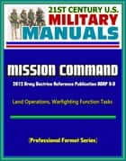 21st Century U.S. Military Manuals: Mission Command - 2012 Army Doctrine Reference Publication ADRP 6-0, Land Operations, Warfighting Function Tasks (Professional Format Series) ebook by Progressive Management