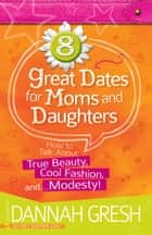 8 Great Dates for Moms and Daughters - How to Talk About True Beauty, Cool Fashion, and…Modesty! ebook by Dannah Gresh