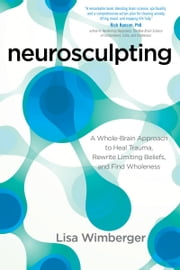 Neurosculpting - A Whole-Brain Approach to Heal Trauma, Rewrite Limiting Beliefs, and Find Wholeness ebook by Lisa Wimberger