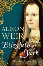 Elizabeth of York - The First Tudor Queen ebook by Alison Weir