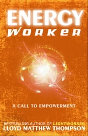 Energyworker: A Call to Empowerment ebook by Lloyd Matthew Thompson