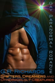 Shifters, Dreamers and Otherworldly Creatures: Gay Paranormal Romance ebook by G.R. Richards