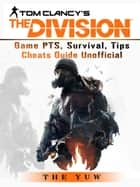 Tom Clancys the Division Game PTS, Survival, Tips Cheats Guide Unofficial - Beat your Opponents & the Game! ebook by The Yuw