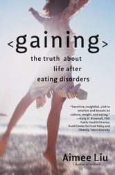 Gaining - The Truth About Life After Eating Disorders ebook by Aimee Liu