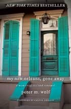 My New Orleans, Gone Away - A Memoir of Loss and Renewal ebook by Peter M. Wolf