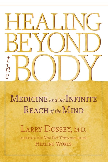 Healing Beyond the Body - Medicine and the Infinite Reach of the Mind eBook by Larry Dossey