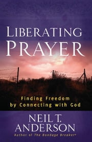 Liberating Prayer - Finding Freedom by Connecting with God ebook by Neil T. Anderson