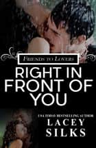 Right in Front of You - A Friends to Lovers Contemporary Romance ebook by Lacey Silks
