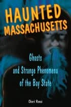Haunted Massachusetts: Ghosts and Strange Phenomena of the Bay State ebook by Cheri Revai