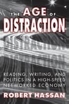 The Age of Distraction - Reading, Writing, and Politics in a High-Speed Networked Economy ebook by Robert Hassan
