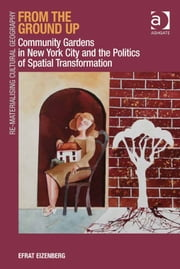 From the Ground Up - Community Gardens in New York City and the Politics of Spatial Transformation ebook by Dr Efrat Eizenberg,Dr Mark Boyle,Professor Donald Mitchell,Dr David Pinder